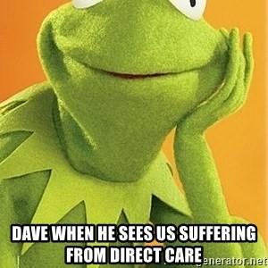 Kermit the frog - Dave when he sees us suffering from direct care