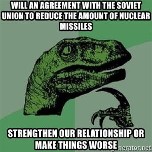 Philosoraptor - will an agreement with the Soviet Union to reduce the amount of nuclear missiles strengthen our relationship or make things worse
