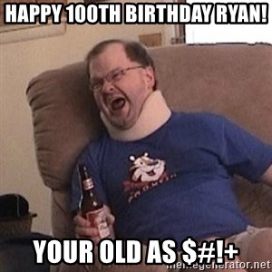 Fuming tourettes guy - Happy 100th Birthday Ryan! Your old as $#!+