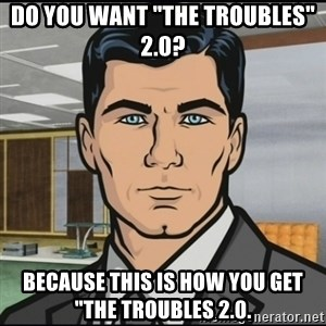 "Archer - Do you want ""The Troubles"" 2.0? Because this is how you get ""The Troubles 2.0."