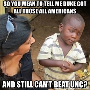 Skeptical 3rd World Kid - So you mean to tell me duke got all those all Americans  And still can't beat UNC?