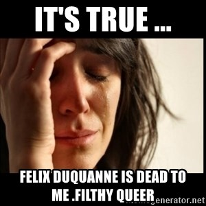 First World Problems - It's True ... Felix Duquanne Is Dead to Me .filthy queer