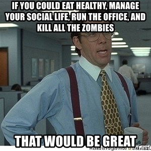 That would be great - If you could eat healthy, manage your social life, run the office, and kill all the zombies THAT WOULD BE GREAT