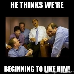 obama laughing  - He thinks we're beginning to like him!