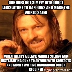 One Does Not Simply - one does not simply introduce legislature to ban guns and make the world safer when theres a black market selling and distributing guns to anyone with contacts and money with no backgrond check required