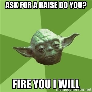 Advice Yoda Gives - Ask for a raise do you? Fire you I will
