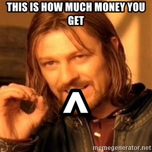 One Does Not Simply - This is how much money you get ^