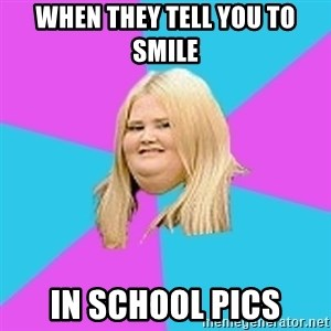 Fat Girl - When they tell you to smile in school pics