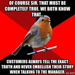 Retail Robin - Of course sir, that must be completely true. We both know that... customers always tell the exact truth and never embellish their story when talking to the manager.