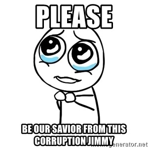 pleaseguy  - Please be our savior from this corruption jimmy