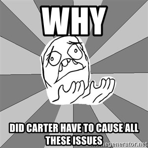 Whyyy??? - why did carter have to cause all these issues