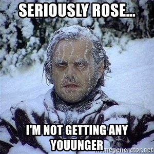 Frozen Jack - Seriously Rose... I'm not getting any youunger