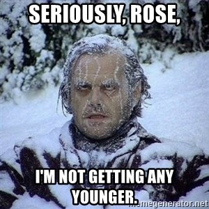 Frozen Jack - Seriously, Rose, I'm not getting any younger.