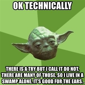 Advice Yoda Gives - OK TECHNICALLY THERE IS A TRY BUT I CALL IT DO NOT. THERE ARE MANY OF THOSE. SO I LIVE IN A SWAMP ALONE. IT'S GOOD FOR THE EARS.