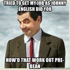 MR bean - TRIED TO GET MY JOB AS JOHNNY ENGLISH DID YOU HOW'D THAT WORK OUT PRE-BEAN