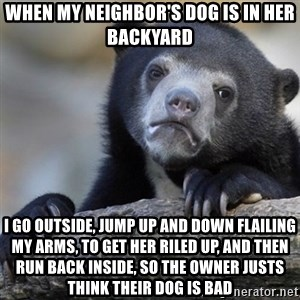 Confession Bear - When my neighbor's dog is in her backyard I go outside, jump up and down flailing my arms, to get her riled up, and then run back inside, so the owner justs think their dog is bad