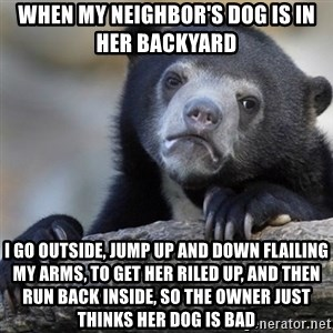 Confession Bear - When my neighbor's dog is in her backyard  I go outside, jump up and down flailing my arms, to get her riled up, and then run back inside, so the owner just thinks her dog is bad