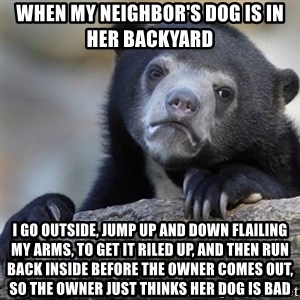 Confession Bear - When my neighbor's dog is in her backyard  I go outside, jump up and down flailing my arms, to get it riled up, and then run back inside before the owner comes out, so the owner just thinks her dog is bad