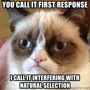 Angry Cat Meme - You call it first response I call it interfering with natural selection