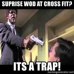 Say what again - Suprise wod at cross fit? Its a trap!