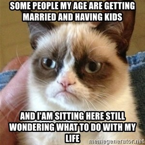 Grumpy Cat  - Some people my age are getting married and having kids And i'am sitting here still wondering what to do with my life