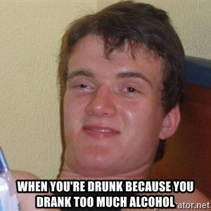 high/drunk guy - when you're drunk because you drank too much alcohol