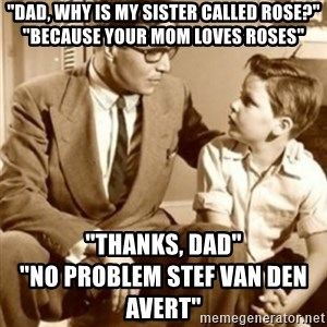 """father son  - """"Dad, why is my sister called Rose?"""" """"Because your mom loves roses"""" """"Thanks, dad""""                                      """"No problem Stef Van Den Avert"""""""