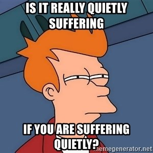 Futurama Fry - Is it really quietly suffering If you are suffering quietly?