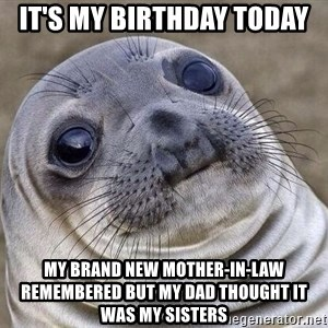 Awkward Seal - It's my birthday today My brand new mother-in-law remembered but my dad thought it was my sisters