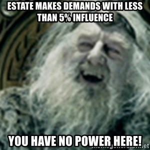 you have no power here - Estate makes demands with less than 5% influence you have no power here!