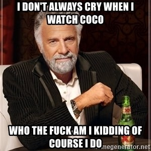 The Most Interesting Man In The World - I don't always cry when I watch Coco Who the fuck am I kidding of course I do