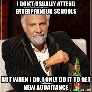 The Most Interesting Man In The World - i don't usually attend enterpreneur schools but when I do, i only do it to get new aquaitance