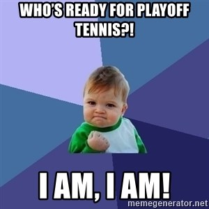 Success Kid - Who's ready for playoff tennis?! I AM, I AM!