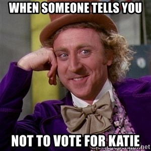 Willy Wonka - when someone tells you not to vote for katie