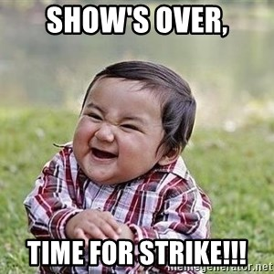 Evil Plan Baby - show's over, time for strike!!!