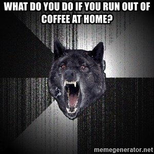 Insanity Wolf - What do you do if you run out of coffee at home?
