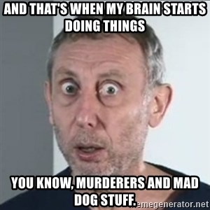 Michael Rosen stares into your soul - And that's when my brain starts doing things You know, murderers and mad dog stuff.