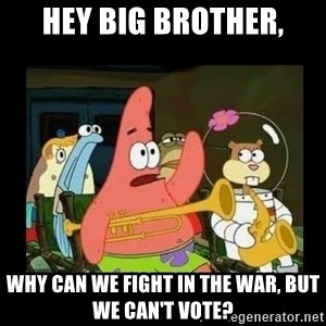 Patrick Star Instrument - Hey big brother, why can we fight in the war, but we can't vote?