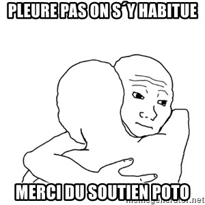 I know that feel bro blank - pleure Pas on s´y habitue Merci du soutien poto