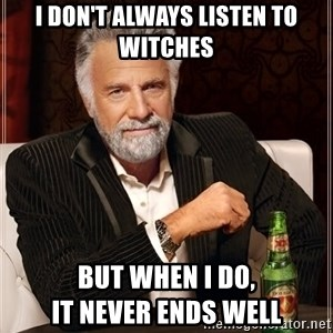 The Most Interesting Man In The World - I don't always listen to witches but when i do,                           it never ends well