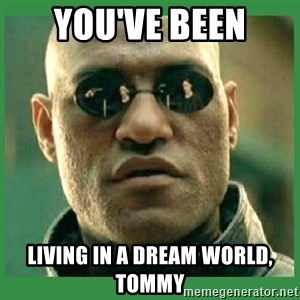 Matrix Morpheus - you've been living in a dream world, Tommy