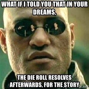 What If I Told You - What if I told you that in your dreams, the die roll resolves afterwards, for the story