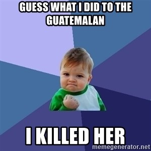 Success Kid - Guess what i did to the Guatemalan  I killed her