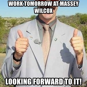borat - Work tomorrow at Massey Wilcox Looking forward to it!