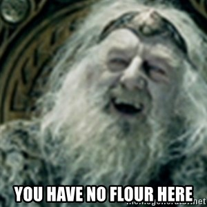 you have no power here - you have no flour here