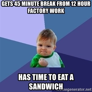 Success Kid - Gets 45 minute break from 12 hour factory work  has time to eat a sandwich