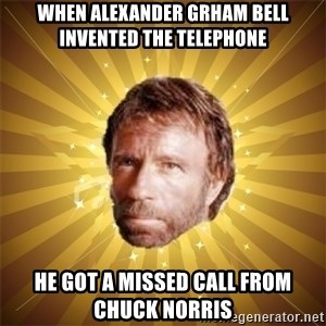 Chuck Norris Advice - When Alexander Grham Bell invented the telephone He got a missed call from chuck norris