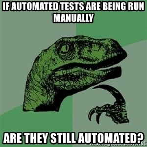 Philosoraptor - If automated tests are being run manually are they still automated?