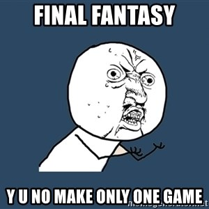 Y U No - Final fantasy Y U No make only one game