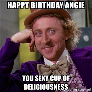Willy Wonka - Happy birthday Angie  You sexy cup of deliciousness